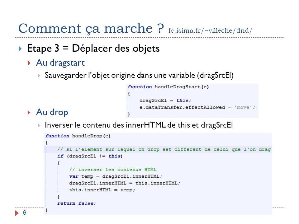 Comment ça marche ? fc.isima.fr/~villeche/dnd/ 17/04/2013Pierre6  Etape 3 = Déplacer des objets  Au dragstart  Sauvegarder l'objet origine dans une