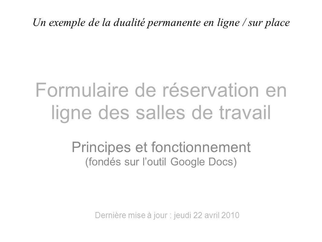 Formulaire de réservation en ligne des salles de travail Principes et fonctionnement (fondés sur l'outil Google Docs) Dernière mise à jour : jeudi 22 avril 2010 Un exemple de la dualité permanente en ligne / sur place