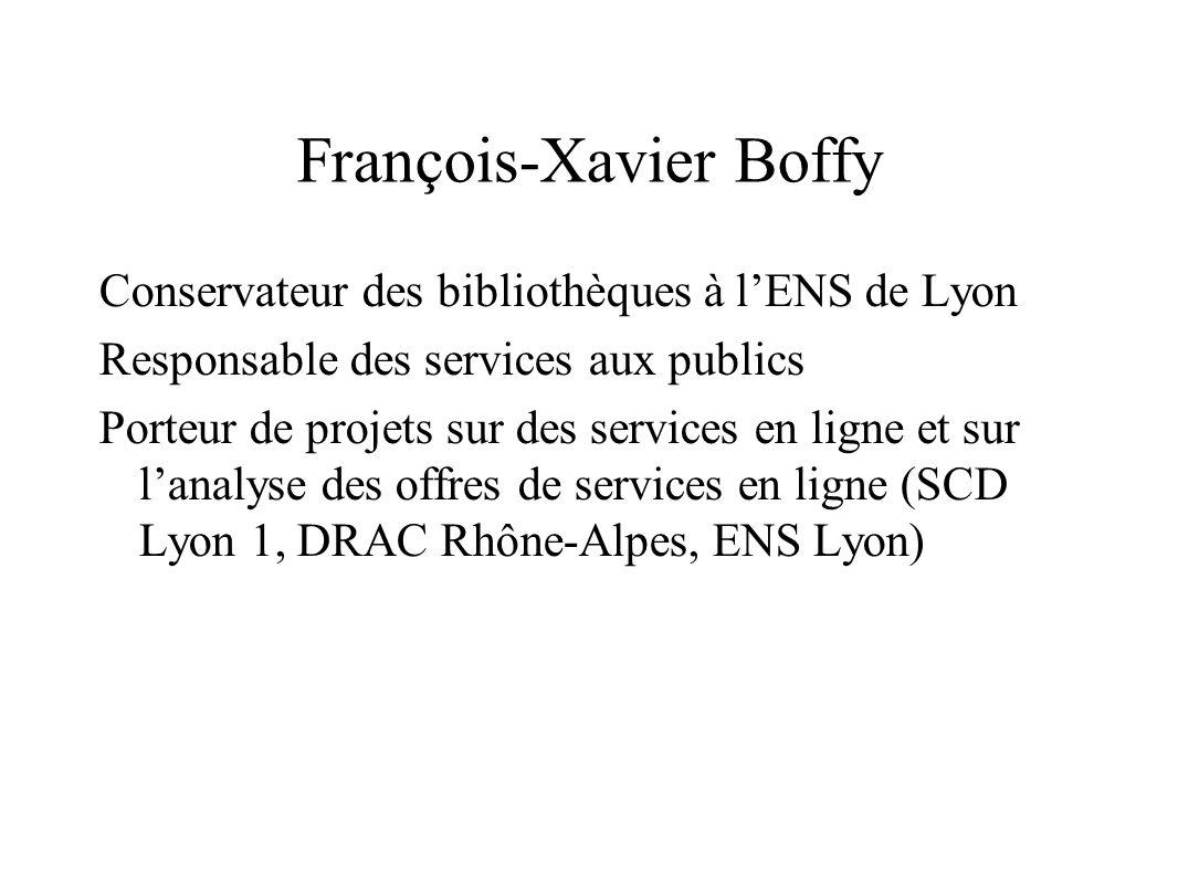 François-Xavier Boffy Conservateur des bibliothèques à l'ENS de Lyon Responsable des services aux publics Porteur de projets sur des services en ligne et sur l'analyse des offres de services en ligne (SCD Lyon 1, DRAC Rhône-Alpes, ENS Lyon)