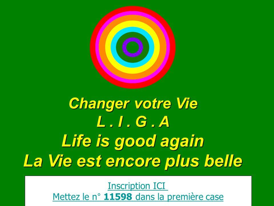 Changer votre Vie L. I. G. A Life is good again La Vie est encore plus belle Inscription ICI Mettez le n° 11598 dans la première case