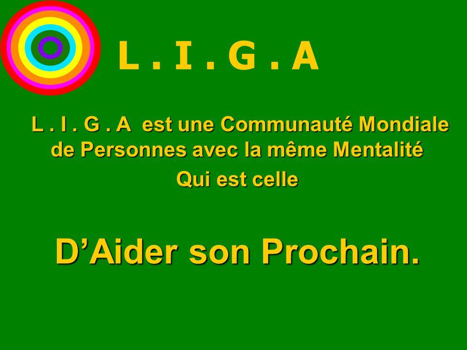 L. I. G. A est une Communauté Mondiale de Personnes avec la même Mentalité L. I. G. A est une Communauté Mondiale de Personnes avec la même Mentalité