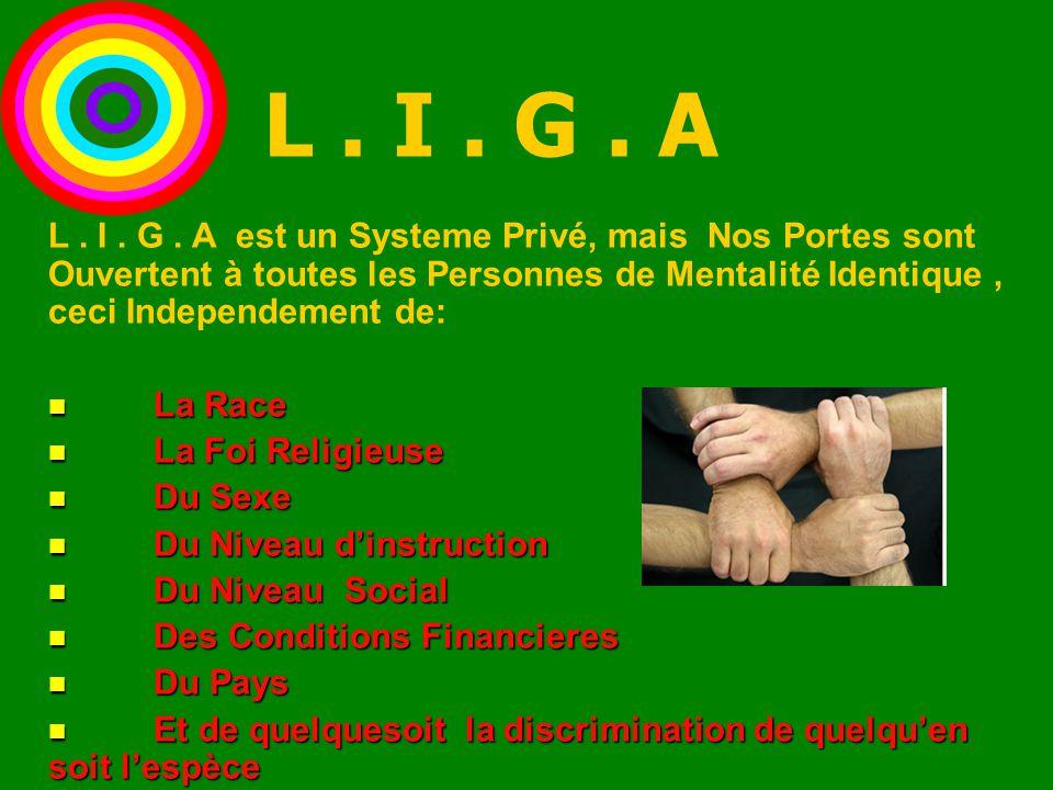 L. I. G. A est un Systeme Privé, mais Nos Portes sont Ouvertent à toutes les Personnes de Mentalité Identique, ceci Independement de: La Race La Race