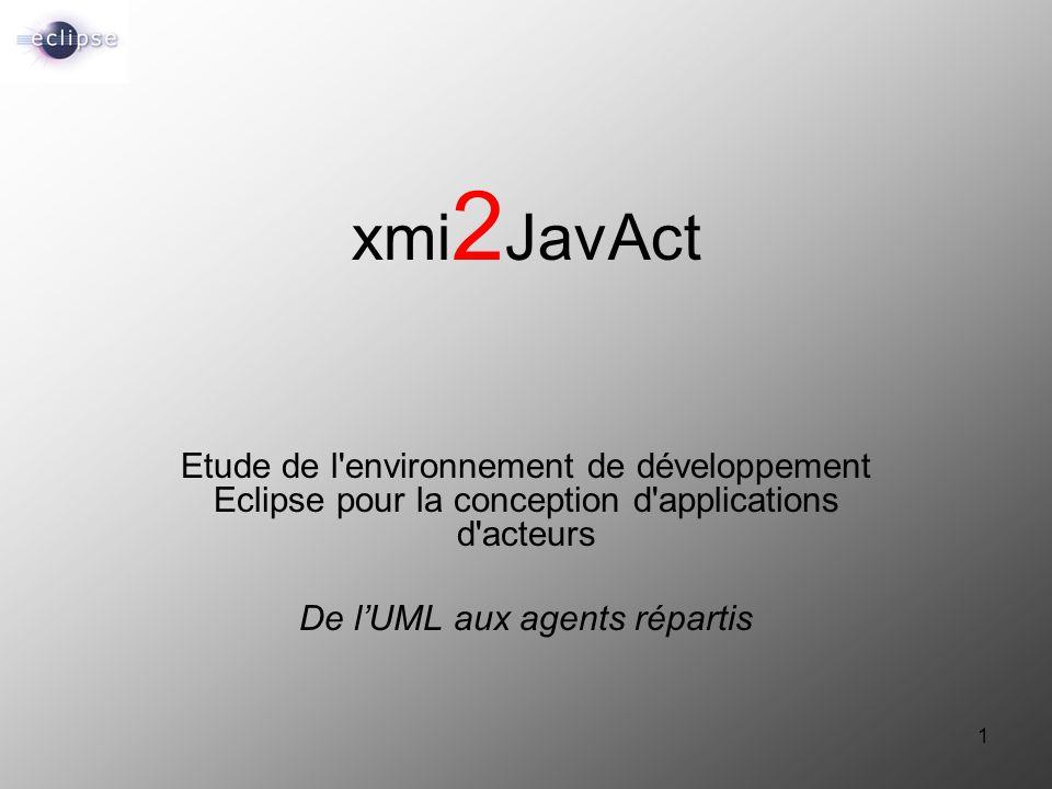 1 xmi 2 JavAct Etude de l'environnement de développement Eclipse pour la conception d'applications d'acteurs De l'UML aux agents répartis