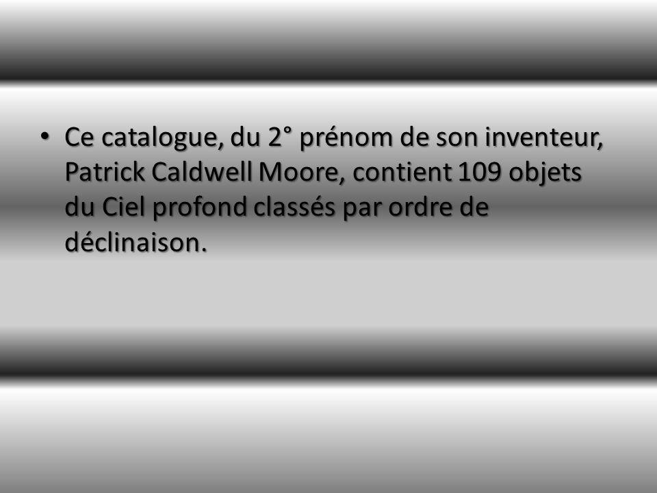 Ce catalogue, du 2° prénom de son inventeur, Patrick Caldwell Moore, contient 109 objets du Ciel profond classés par ordre de déclinaison.