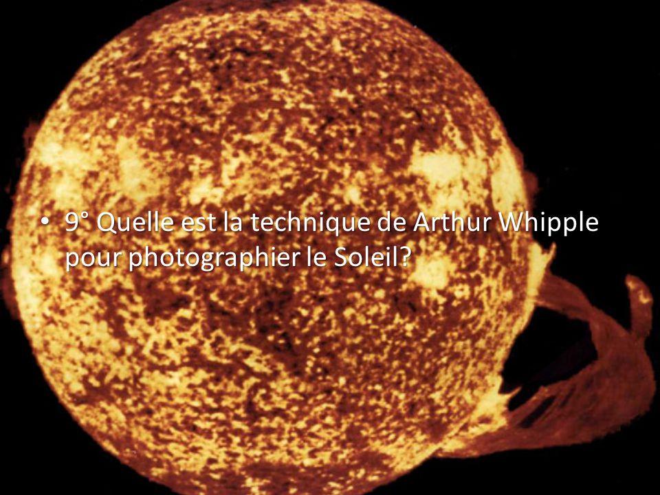 9° Quelle est la technique de Arthur Whipple pour photographier le Soleil.