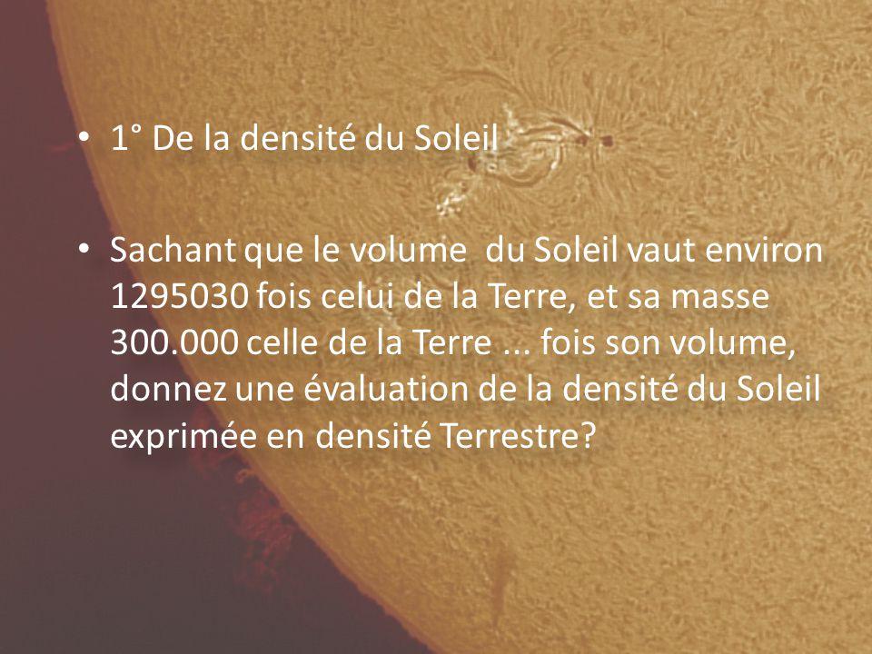 1° De la densité du Soleil Sachant que le volume du Soleil vaut environ 1295030 fois celui de la Terre, et sa masse 300.000 celle de la Terre...