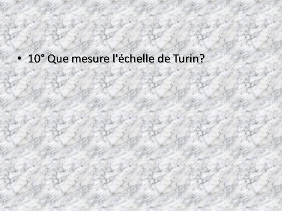 10° Que mesure l échelle de Turin? 10° Que mesure l échelle de Turin?