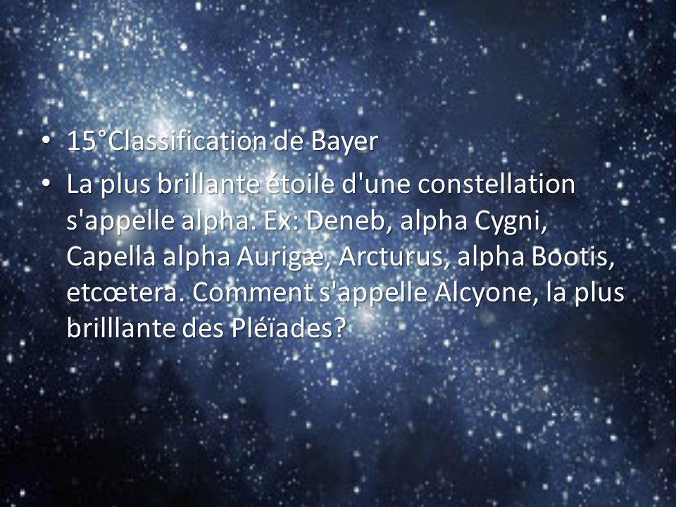 15°Classification de Bayer 15°Classification de Bayer La plus brillante étoile d'une constellation s'appelle alpha. Ex: Deneb, alpha Cygni, Capella al