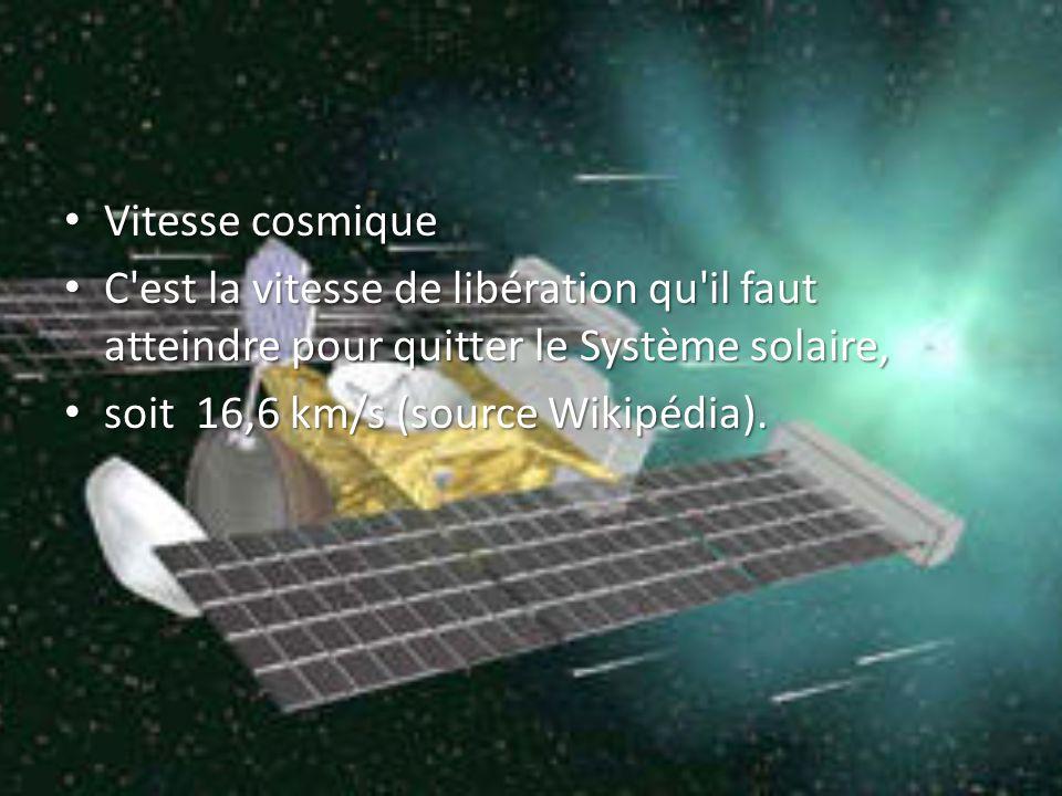 Vitesse cosmique Vitesse cosmique C est la vitesse de libération qu il faut atteindre pour quitter le Système solaire, C est la vitesse de libération qu il faut atteindre pour quitter le Système solaire, soit 16,6 km/s (source Wikipédia).