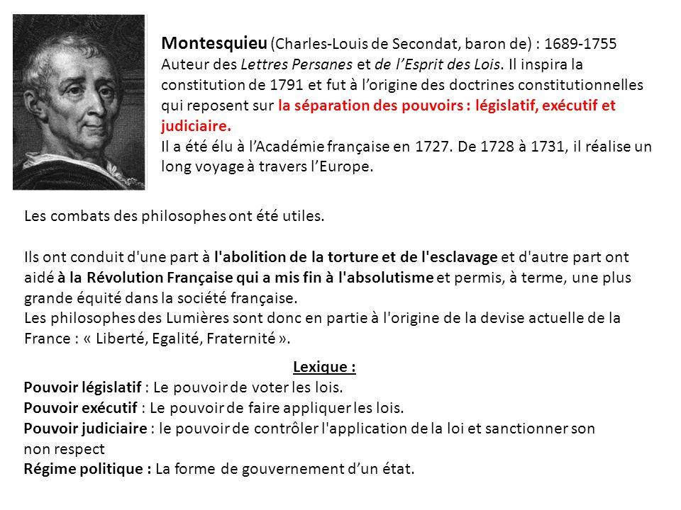 Montesquieu (Charles-Louis de Secondat, baron de) : 1689-1755 Auteur des Lettres Persanes et de l'Esprit des Lois. Il inspira la constitution de 1791