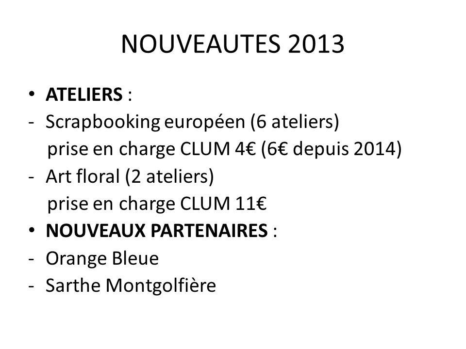 NOUVEAUTES 2013 ATELIERS : -Scrapbooking européen (6 ateliers) prise en charge CLUM 4€ (6€ depuis 2014) -Art floral (2 ateliers) prise en charge CLUM 11€ NOUVEAUX PARTENAIRES : -Orange Bleue -Sarthe Montgolfière