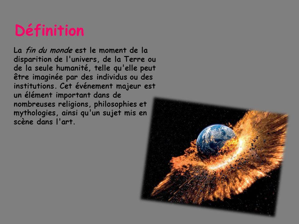 Définition La fin du monde est le moment de la disparition de l'univers, de la Terre ou de la seule humanité, telle qu'elle peut être imaginée par des