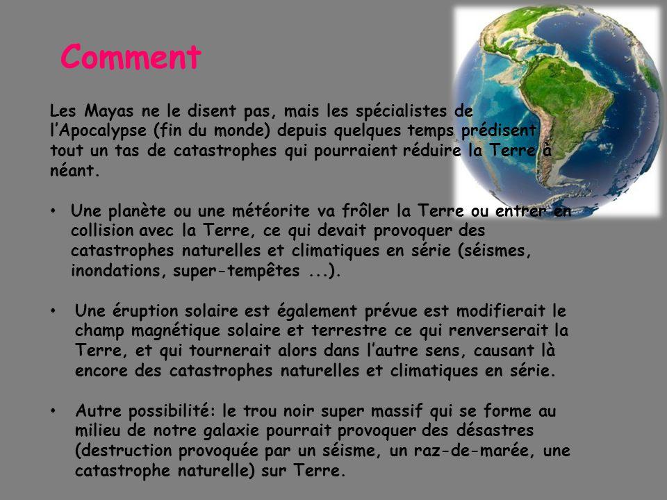 Comment Les Mayas ne le disent pas, mais les spécialistes de l'Apocalypse (fin du monde) depuis quelques temps prédisent tout un tas de catastrophes qui pourraient réduire la Terre à néant.