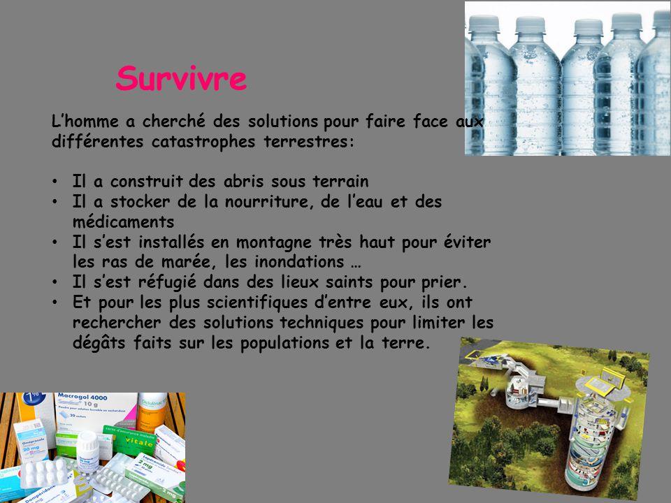 Survivre L'homme a cherché des solutions pour faire face aux différentes catastrophes terrestres: Il a construit des abris sous terrain Il a stocker d