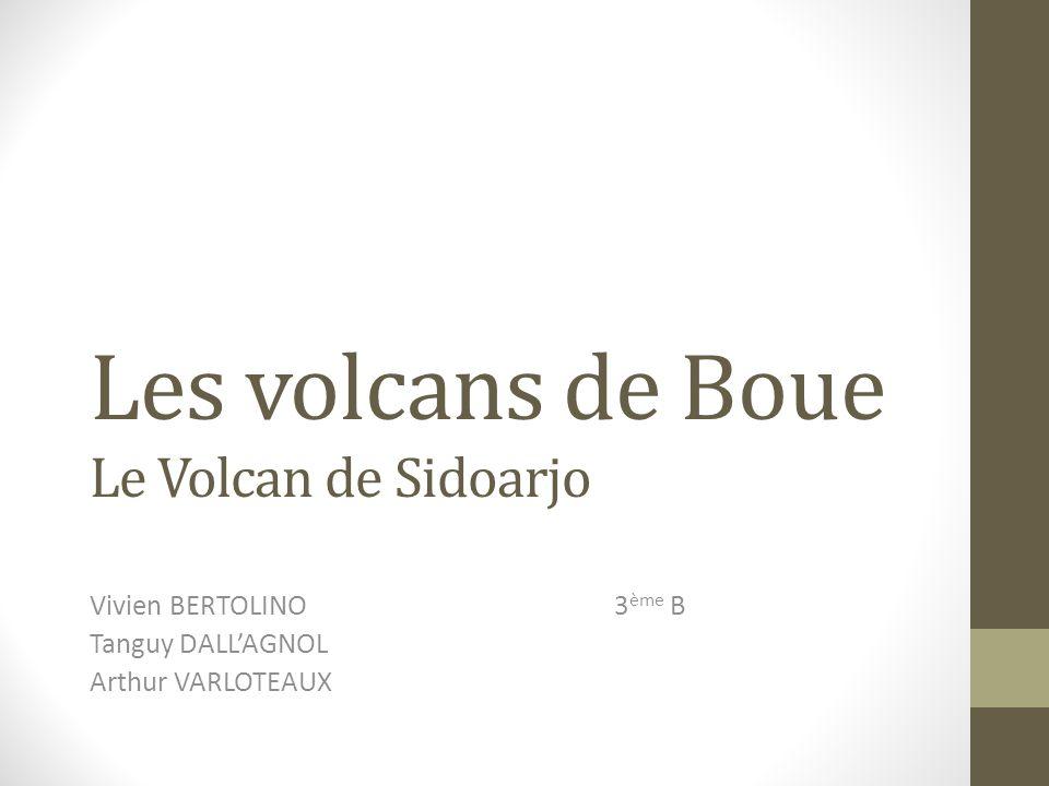 Les volcans de Boue Le Volcan de Sidoarjo Vivien BERTOLINO3 ème B Tanguy DALL'AGNOL Arthur VARLOTEAUX
