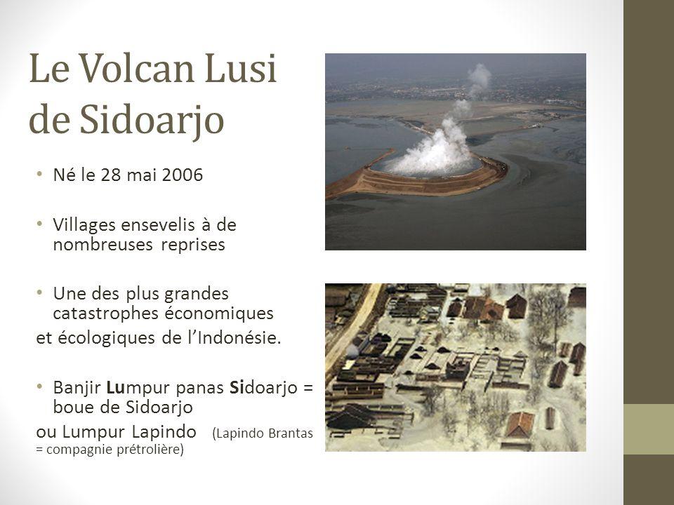 Le Volcan Lusi de Sidoarjo Né le 28 mai 2006 Villages ensevelis à de nombreuses reprises Une des plus grandes catastrophes économiques et écologiques de l'Indonésie.