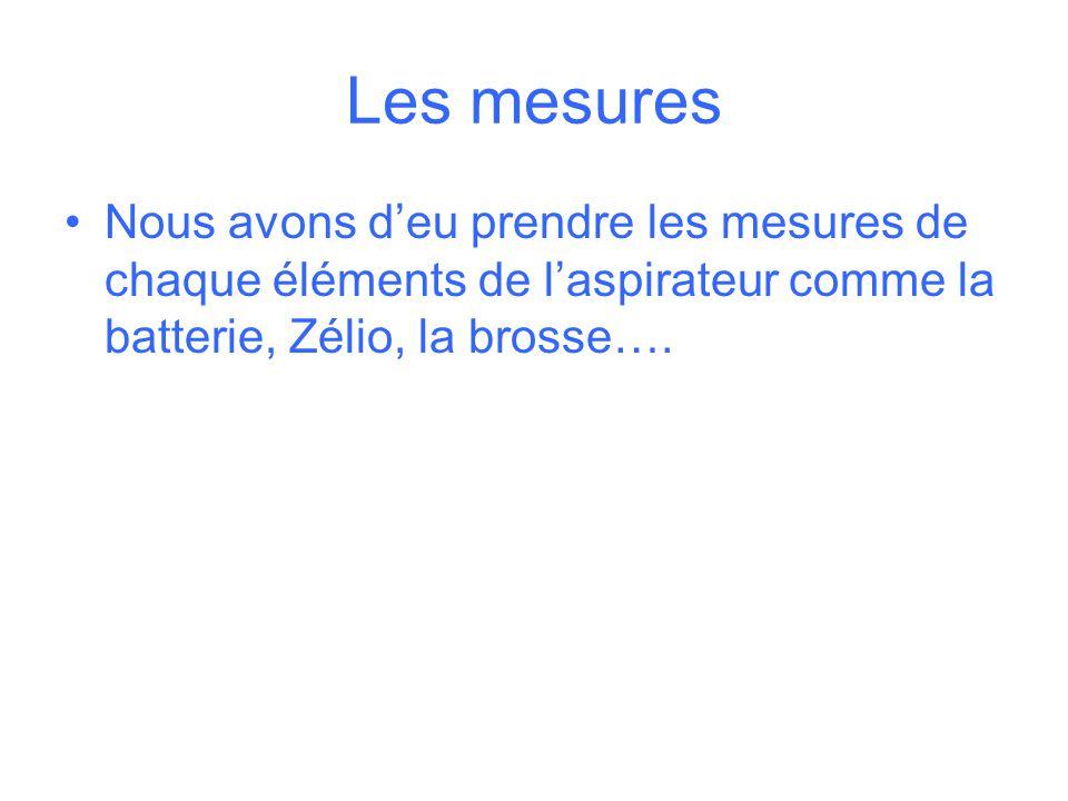 Les mesures Nous avons d'eu prendre les mesures de chaque éléments de l'aspirateur comme la batterie, Zélio, la brosse….