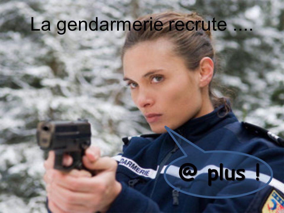 @ plus ! La gendarmerie recrute....