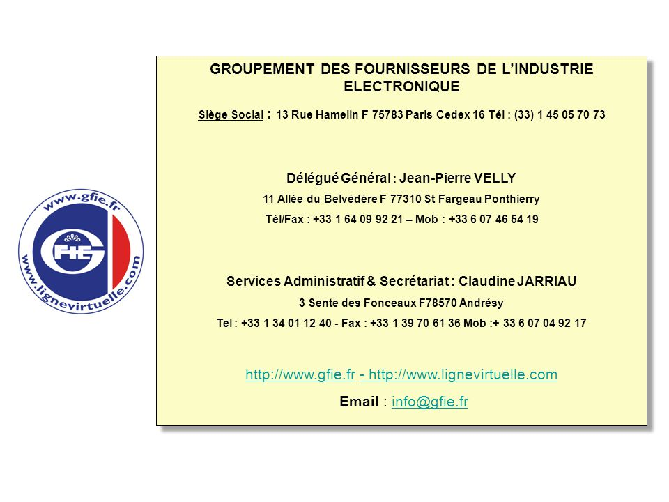 GROUPEMENT DES FOURNISSEURS DE L'INDUSTRIE ELECTRONIQUE Siège Social : 13 Rue Hamelin F 75783 Paris Cedex 16 Tél : (33) 1 45 05 70 73 Délégué Général : Jean-Pierre VELLY 11 Allée du Belvédère F 77310 St Fargeau Ponthierry Tél/Fax : +33 1 64 09 92 21 – Mob : +33 6 07 46 54 19 Services Administratif & Secrétariat : Claudine JARRIAU 3 Sente des Fonceaux F78570 Andrésy Tel : +33 1 34 01 12 40 - Fax : +33 1 39 70 61 36 Mob :+ 33 6 07 04 92 17 http://www.gfie.frhttp://www.gfie.fr - http://www.lignevirtuelle.com- http://www.lignevirtuelle.com Email : info@gfie.frinfo@gfie.fr GROUPEMENT DES FOURNISSEURS DE L'INDUSTRIE ELECTRONIQUE Siège Social : 13 Rue Hamelin F 75783 Paris Cedex 16 Tél : (33) 1 45 05 70 73 Délégué Général : Jean-Pierre VELLY 11 Allée du Belvédère F 77310 St Fargeau Ponthierry Tél/Fax : +33 1 64 09 92 21 – Mob : +33 6 07 46 54 19 Services Administratif & Secrétariat : Claudine JARRIAU 3 Sente des Fonceaux F78570 Andrésy Tel : +33 1 34 01 12 40 - Fax : +33 1 39 70 61 36 Mob :+ 33 6 07 04 92 17 http://www.gfie.frhttp://www.gfie.fr - http://www.lignevirtuelle.com- http://www.lignevirtuelle.com Email : info@gfie.frinfo@gfie.fr