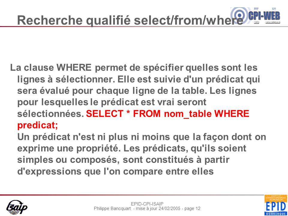 EPID-CPI-ISAIP Philippe Bancquart - mise à jour 24/02/2005 - page 12 Recherche qualifié select/from/where La clause WHERE permet de spécifier quelles sont les lignes à sélectionner.