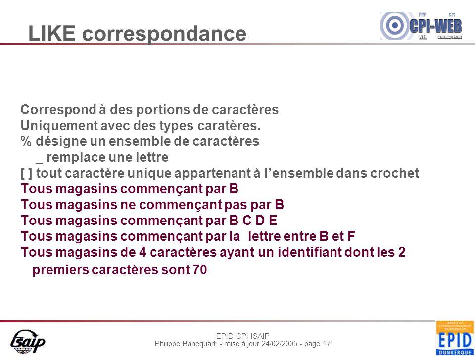 EPID-CPI-ISAIP Philippe Bancquart - mise à jour 24/02/2005 - page 17 LIKE correspondance Correspond à des portions de caractères Uniquement avec des types caratères.