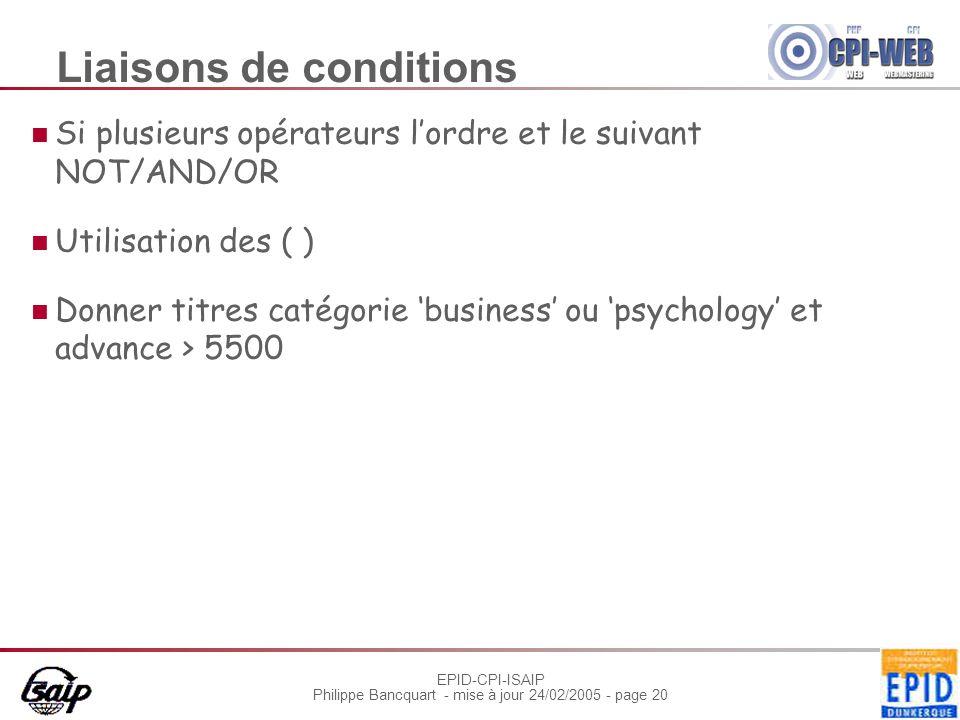 EPID-CPI-ISAIP Philippe Bancquart - mise à jour 24/02/2005 - page 20 Liaisons de conditions Si plusieurs opérateurs l'ordre et le suivant NOT/AND/OR Utilisation des ( ) Donner titres catégorie 'business' ou 'psychology' et advance > 5500