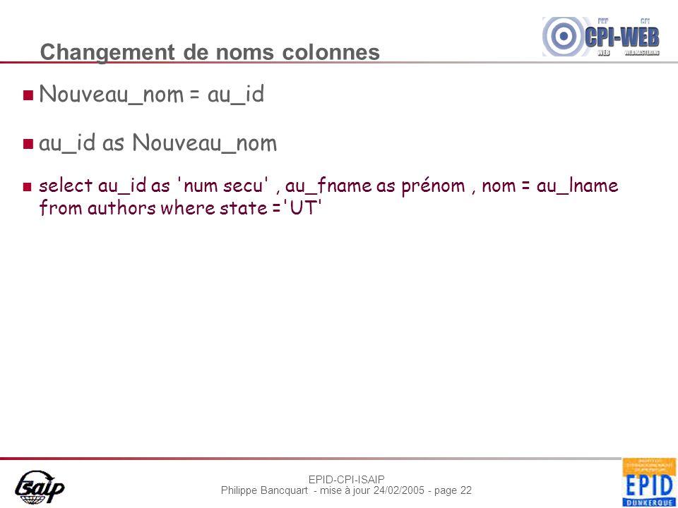 EPID-CPI-ISAIP Philippe Bancquart - mise à jour 24/02/2005 - page 22 Changement de noms colonnes Nouveau_nom = au_id au_id as Nouveau_nom select au_id as num secu , au_fname as prénom, nom = au_lname from authors where state = UT