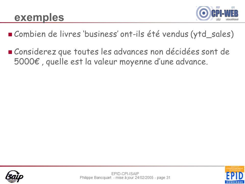 EPID-CPI-ISAIP Philippe Bancquart - mise à jour 24/02/2005 - page 31 exemples Combien de livres 'business' ont-ils été vendus (ytd_sales) Considerez que toutes les advances non décidées sont de 5000€, quelle est la valeur moyenne d'une advance.