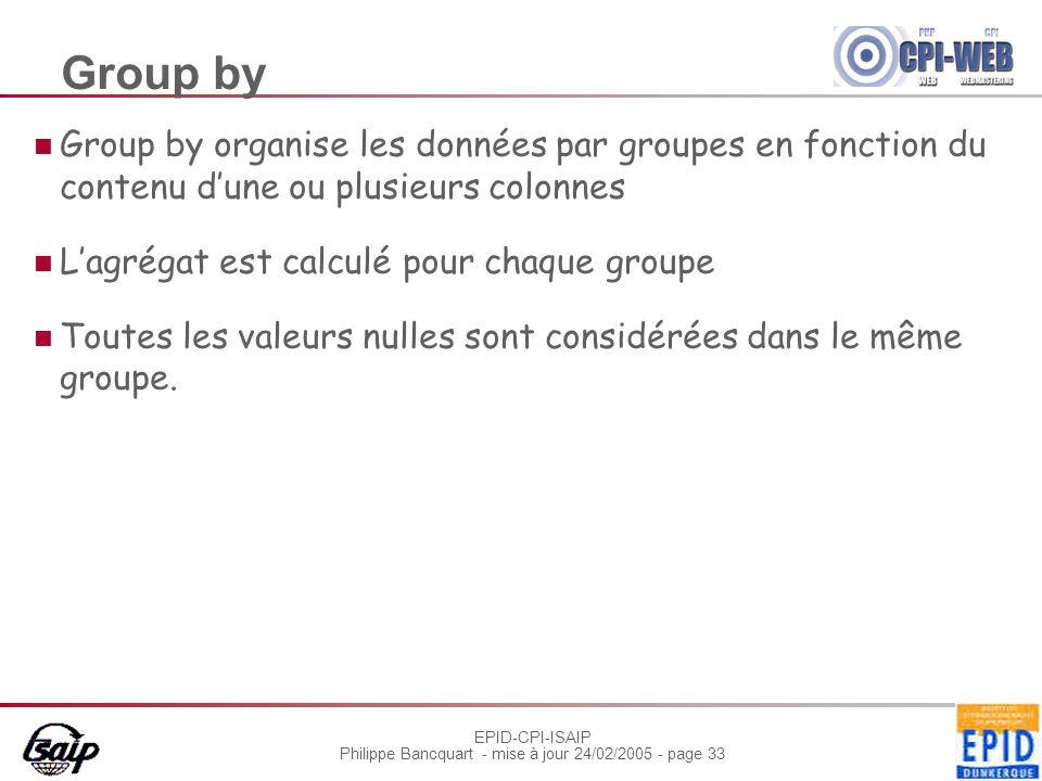 EPID-CPI-ISAIP Philippe Bancquart - mise à jour 24/02/2005 - page 33 Group by Group by organise les données par groupes en fonction du contenu d'une ou plusieurs colonnes L'agrégat est calculé pour chaque groupe Toutes les valeurs nulles sont considérées dans le même groupe.