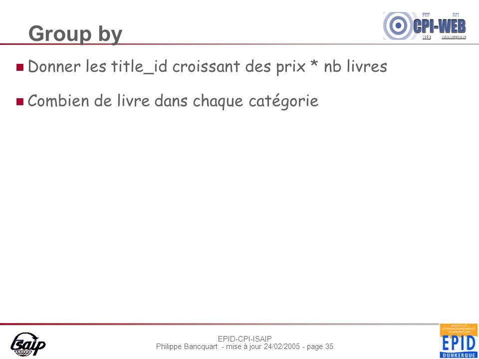 EPID-CPI-ISAIP Philippe Bancquart - mise à jour 24/02/2005 - page 35 Group by Donner les title_id croissant des prix * nb livres Combien de livre dans chaque catégorie