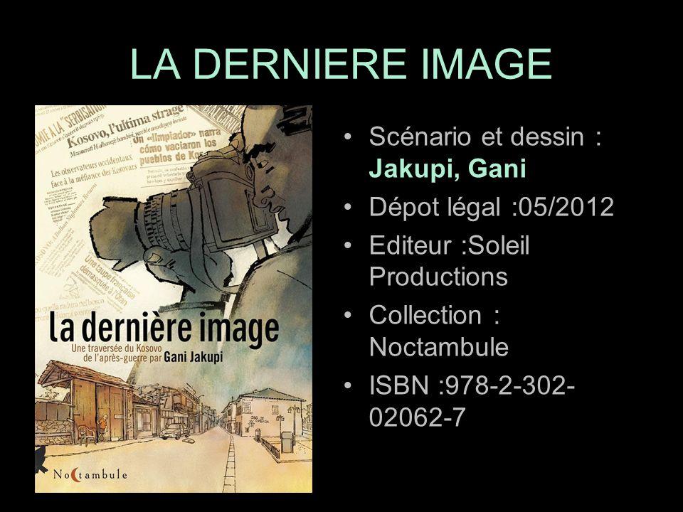 Scénario et dessin : Jakupi, Gani Dépot légal :05/2012 Editeur :Soleil Productions Collection : Noctambule ISBN :978-2-302- 02062-7 LA DERNIERE IMAGE