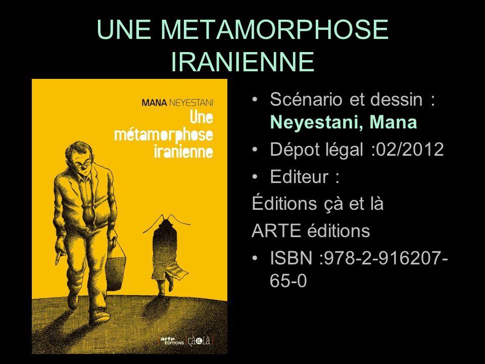 Scénario et dessin : Neyestani, Mana Dépot légal :02/2012 Editeur : Éditions çà et là ARTE éditions ISBN :978-2-916207- 65-0 UNE METAMORPHOSE IRANIENNE