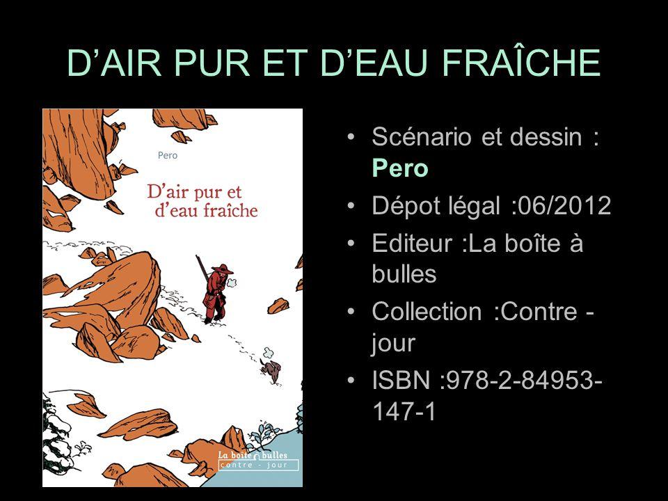 Scénario et dessin : Pero Dépot légal :06/2012 Editeur :La boîte à bulles Collection :Contre - jour ISBN :978-2-84953- 147-1 D'AIR PUR ET D'EAU FRAÎCHE