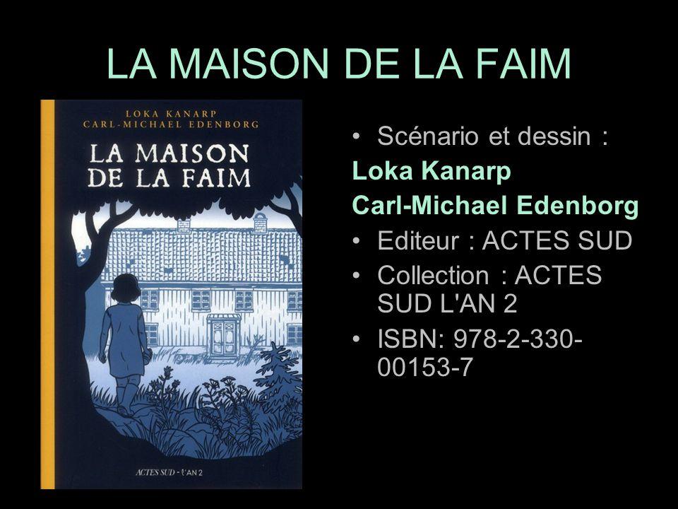 Scénario et dessin : Loka Kanarp Carl-Michael Edenborg Editeur : ACTES SUD Collection : ACTES SUD L AN 2 ISBN: 978-2-330- 00153-7 LA MAISON DE LA FAIM
