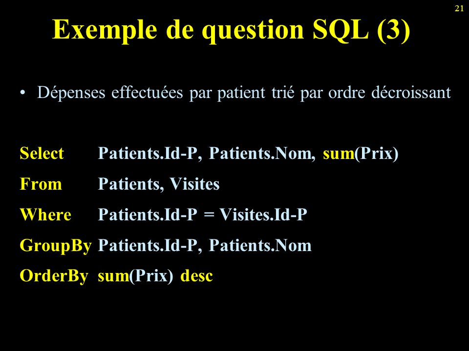 21 Exemple de question SQL (3) Dépenses effectuées par patient trié par ordre décroissant Select Patients.Id-P, Patients.Nom, sum(Prix) From Patients,