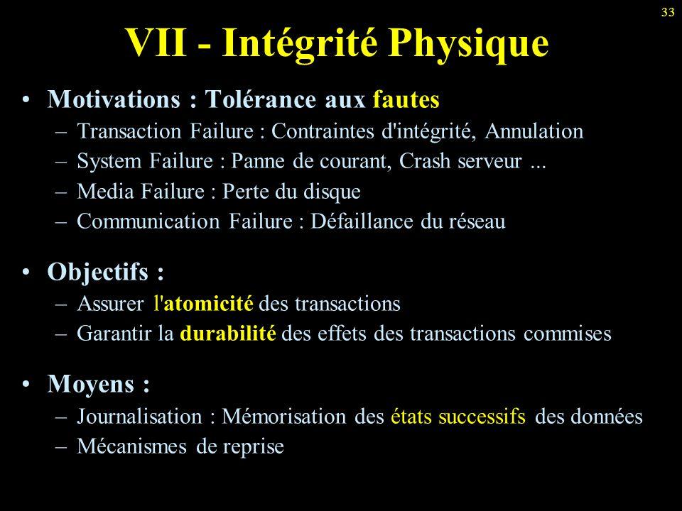 33 VII - Intégrité Physique Motivations : Tolérance aux fautes –Transaction Failure : Contraintes d'intégrité, Annulation –System Failure : Panne de c