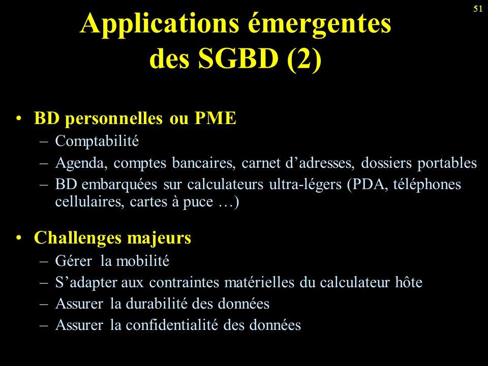 51 Applications émergentes des SGBD (2) BD personnelles ou PME –Comptabilité –Agenda, comptes bancaires, carnet d'adresses, dossiers portables –BD emb
