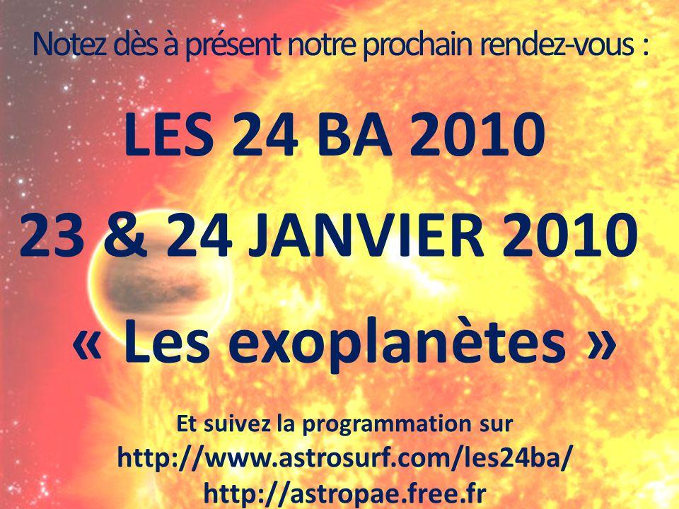 Notez dès à présent notre prochain rendez-vous : LES 24 BA 2010 23 & 24 JANVIER 2010 Et suivez la programmation sur http://www.astrosurf.com/les24ba/ http://astropae.free.fr « Les exoplanètes »