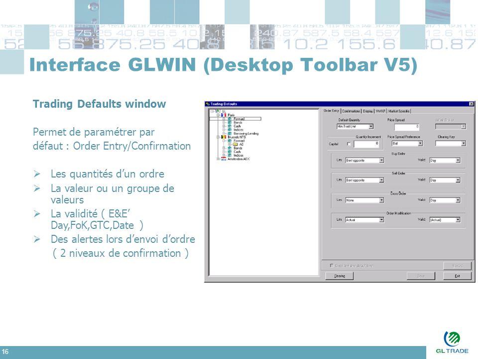 16 Interface GLWIN (Desktop Toolbar V5) Trading Defaults window Permet de paramétrer par défaut : Order Entry/Confirmation  Les quantités d'un ordre