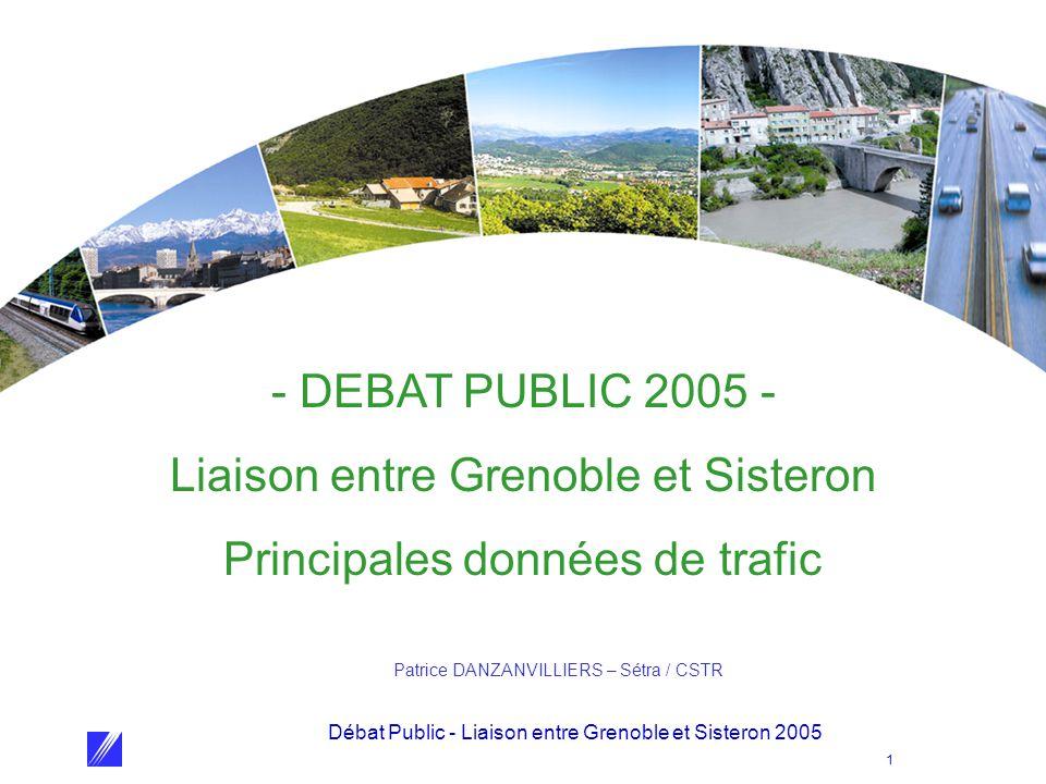 Débat Public - Liaison entre Grenoble et Sisteron 2005 1 - DEBAT PUBLIC 2005 - Liaison entre Grenoble et Sisteron Principales données de trafic Patrice DANZANVILLIERS – Sétra / CSTR