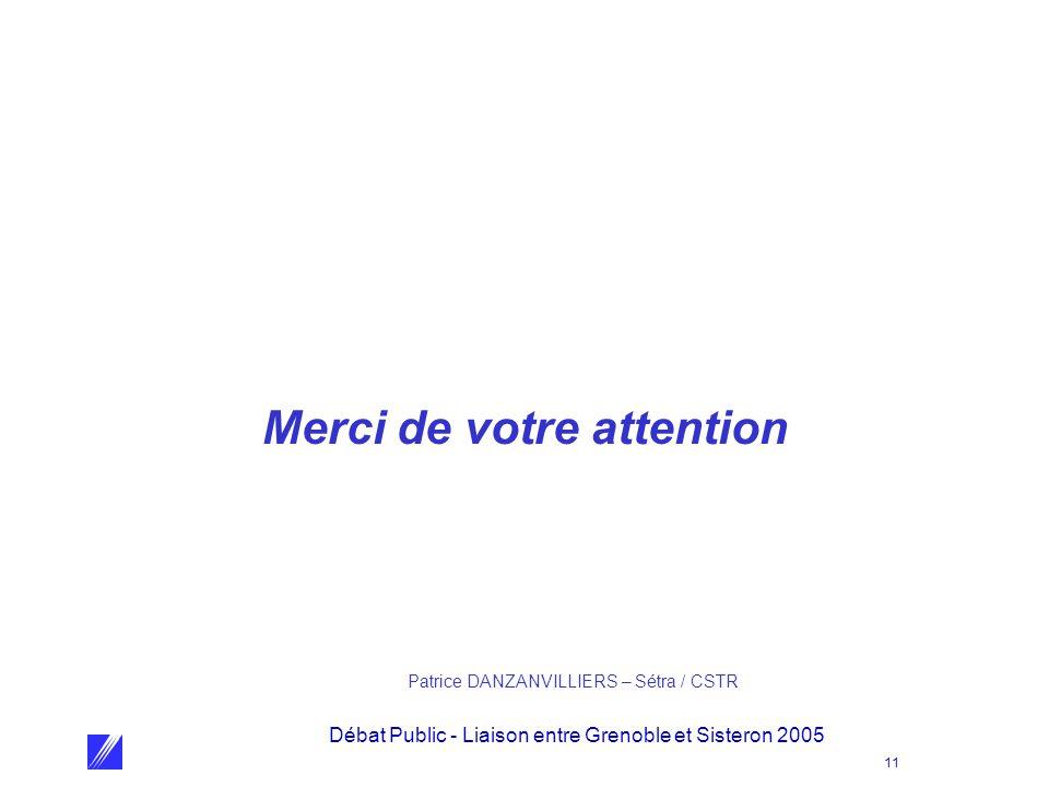 Débat Public - Liaison entre Grenoble et Sisteron 2005 11 Merci de votre attention Patrice DANZANVILLIERS – Sétra / CSTR