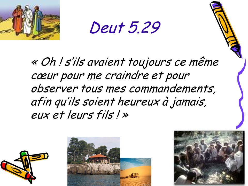 Deut 5.29 « Oh ! s'ils avaient toujours ce même cœur pour me craindre et pour observer tous mes commandements, afin qu'ils soient heureux à jamais, eu