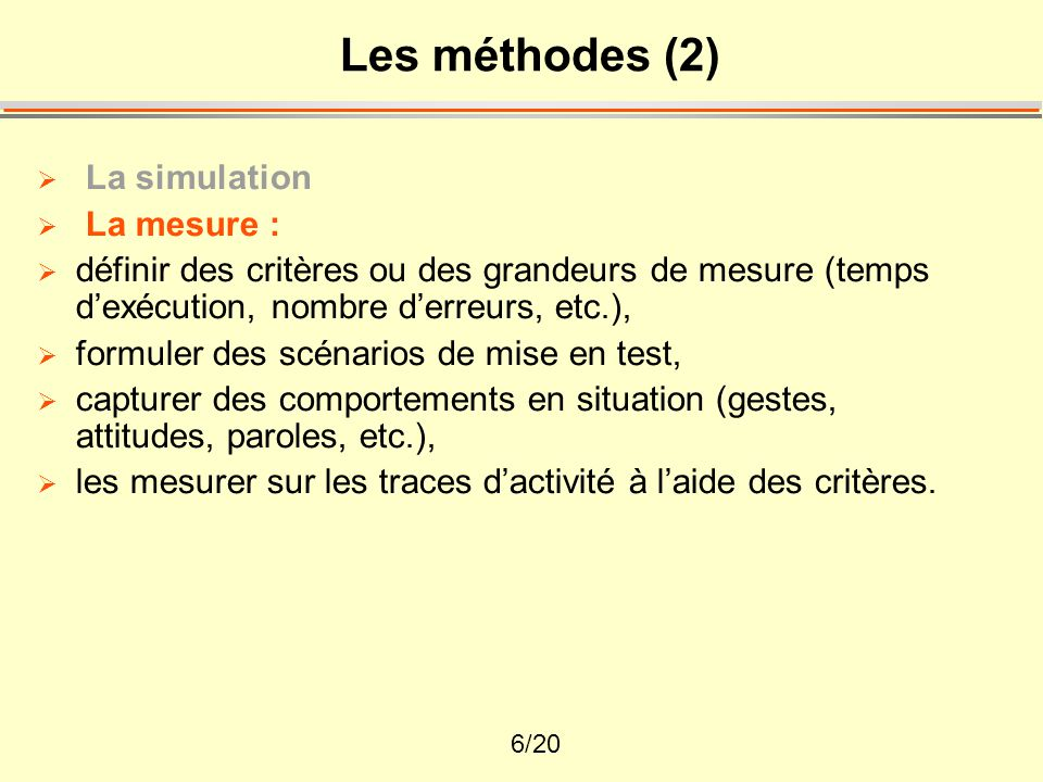 6/20 Les méthodes (2)  La simulation  La mesure :  définir des critères ou des grandeurs de mesure (temps d'exécution, nombre d'erreurs, etc.),  f