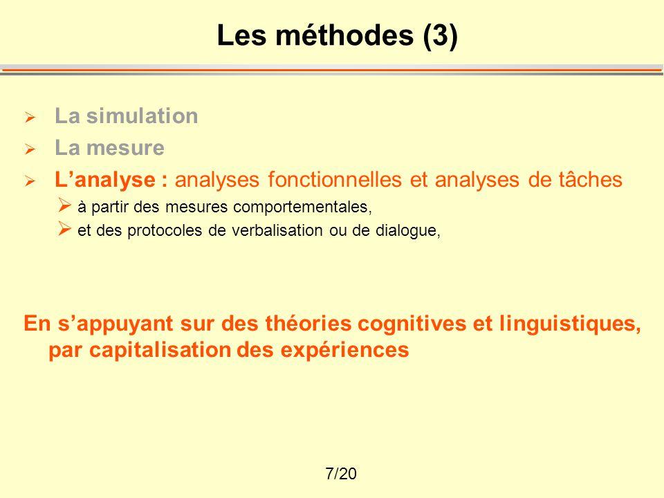 7/20 Les méthodes (3)  La simulation  La mesure  L'analyse : analyses fonctionnelles et analyses de tâches  à partir des mesures comportementales,  et des protocoles de verbalisation ou de dialogue, En s'appuyant sur des théories cognitives et linguistiques, par capitalisation des expériences