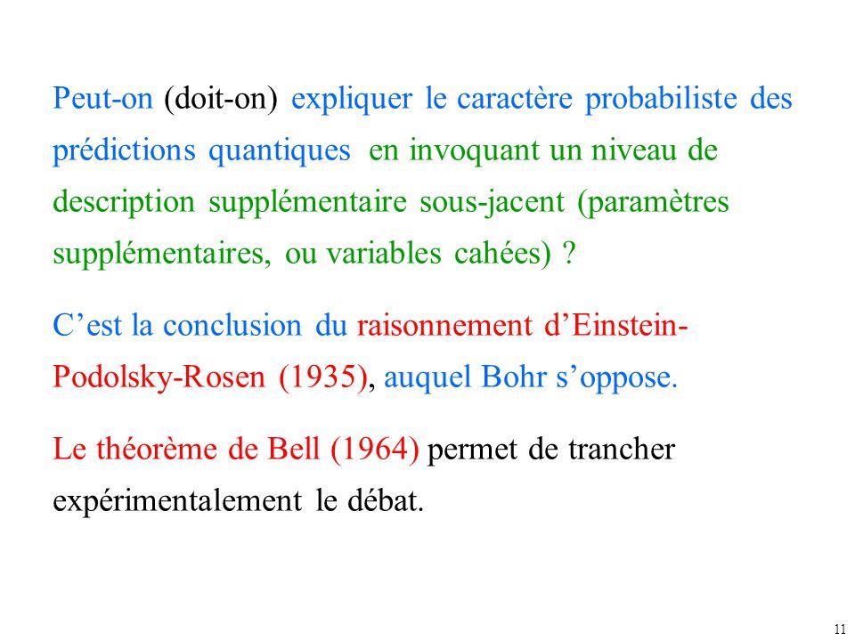 11 Peut-on (doit-on) expliquer le caractère probabiliste des prédictions quantiques en invoquant un niveau de description supplémentaire sous-jacent (