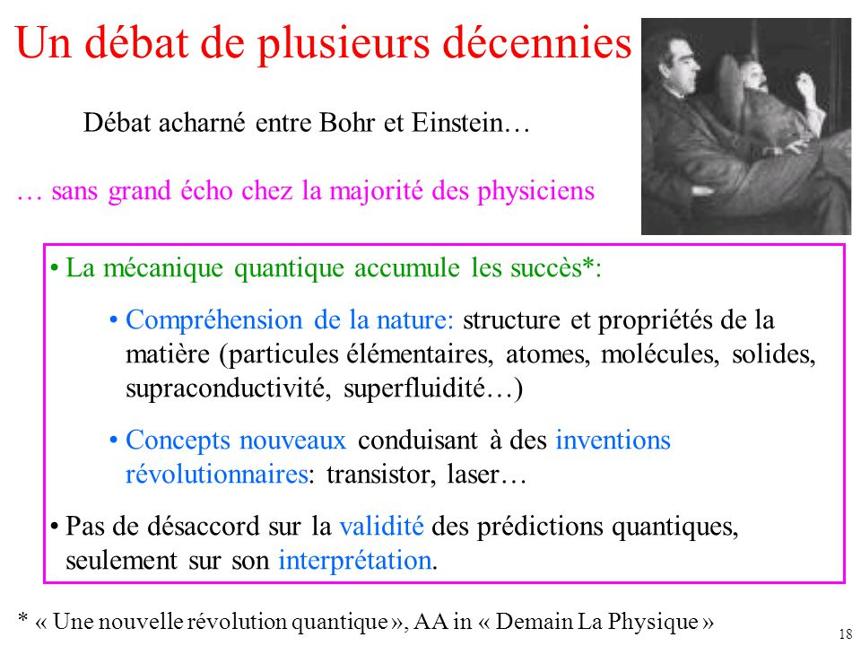 18 Un débat de plusieurs décennies Débat acharné entre Bohr et Einstein… … sans grand écho chez la majorité des physiciens La mécanique quantique accu