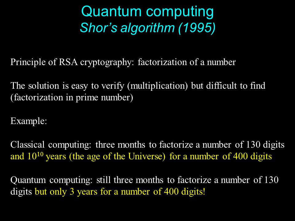 43 Quantum computing Shor's algorithm (1995) Principle of RSA cryptography: factorization of a number The solution is easy to verify (multiplication)