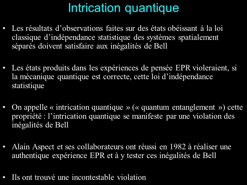 29 Expérience avec polariseurs variables: résultats S   b a PM b'b' C2C2 a'a' C1C1 Orientation des polariseurs (équivalents) modifiée plus vite (toutes les 10 ns) que le temps de propagation de la lumière entre les deux polariseurs (40 nanosecondes pour L = 12 m) Expérience plus difficile: signal réduit; nécessité d'accumuler les données plusieurs heures Violation des inégalités de Bell par 6 écarts-type: convaincant bien que moins spectaculaire qu'expérience précédente.