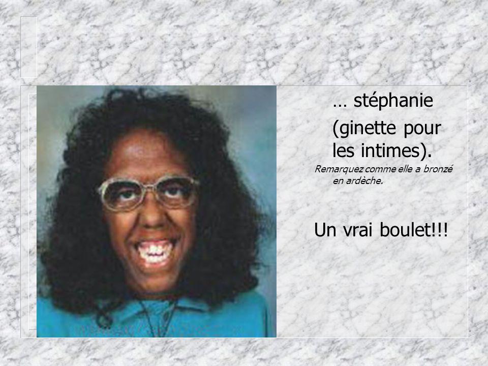 … stéphanie (ginette pour les intimes). Remarquez comme elle a bronzé en ardèche. Un vrai boulet!!!