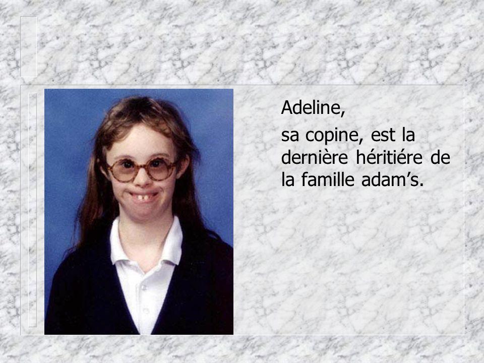 Adeline, sa copine, est la dernière héritiére de la famille adam's.